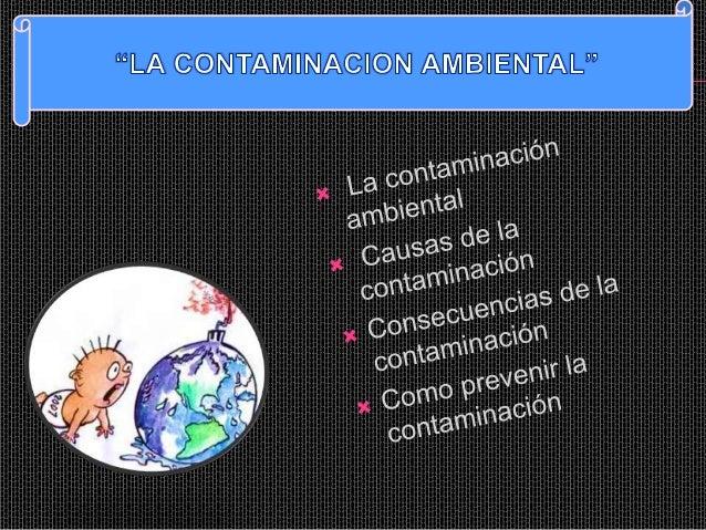 LA CONTAMINACIÓN AMBIENTALSe denomina contaminación ambiental a la presencia en el ambiente de cualquieragente (físico, qu...