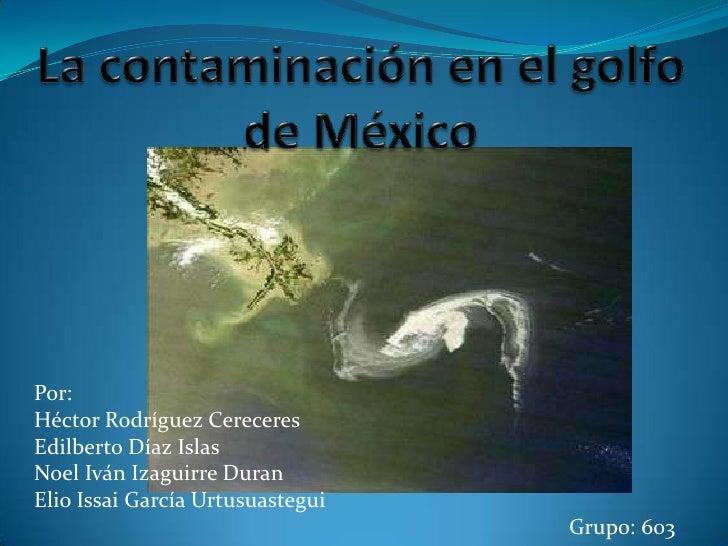 La contaminación en el golfo de México<br />Por:<br />Héctor Rodríguez Cereceres<br />Edilberto Díaz Islas<br />Noel Iván ...