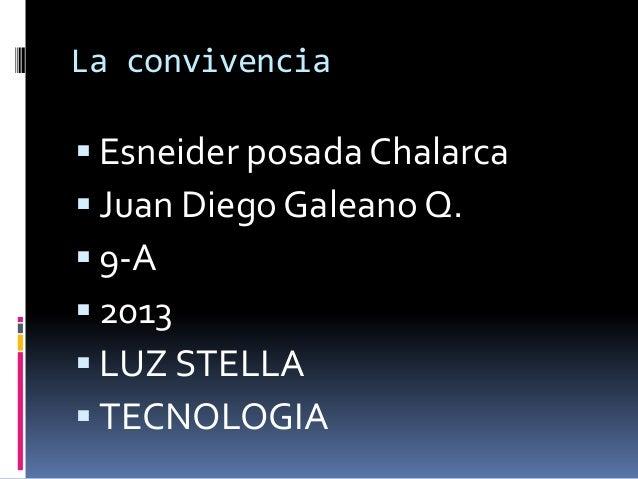 La convivencia Esneider posada Chalarca Juan Diego Galeano Q. 9-A 2013 LUZ STELLA TECNOLOGIA