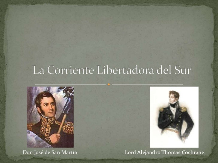 La Corriente Libertadora del Sur<br />Don José de San Martín<br />Lord Alejandro Thomas Cochrane.<br />