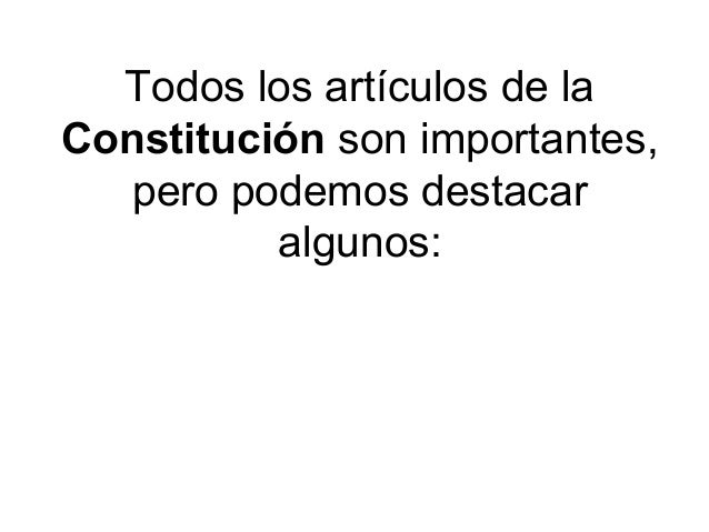 Todos los artículos de la Constitución son importantes, pero podemos destacar algunos: