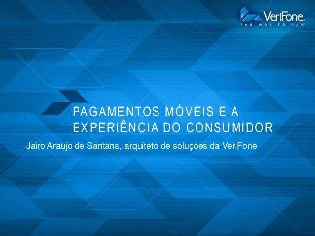 PAG AMENTO S MÓ VEIS E A EXPERIÊNCIA DO CO NSUMIDOR Jairo Araujo de Santana, arquiteto de soluções da VeriFone