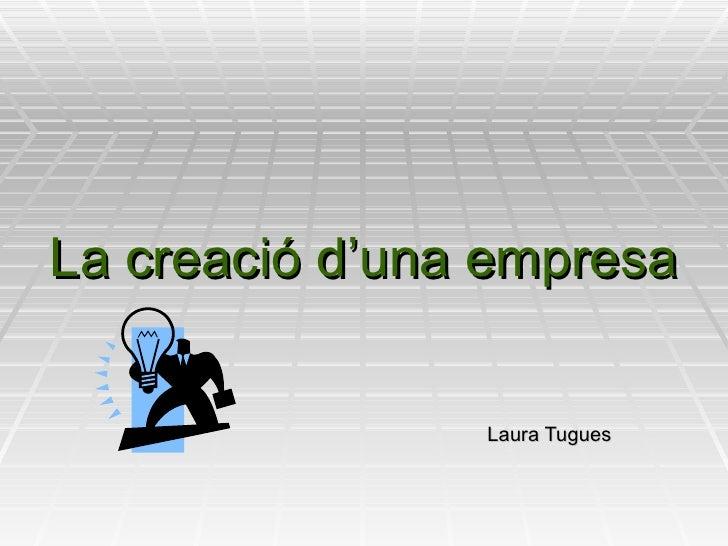 La creació d'una empresa Laura Tugues