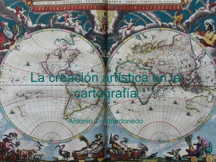 La creación artística en la        cartografía       Antonio J. Albardonedo