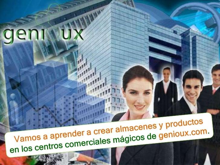 Vamos a aprender a crearalmacenes y productos<br />en los centroscomercialesmágicos de genioux.com.<br />