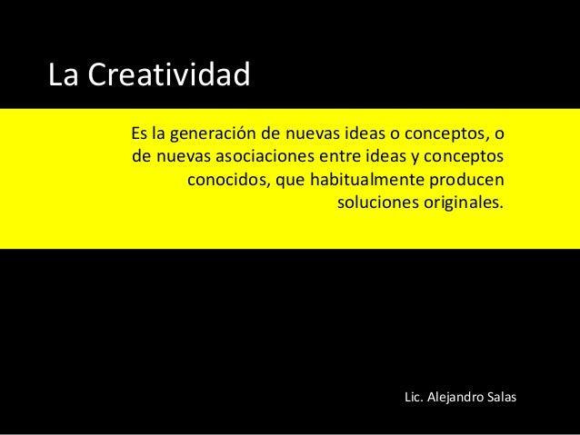 La Creatividad Es la generación de nuevas ideas o conceptos, o de nuevas asociaciones entre ideas y conceptos conocidos, q...