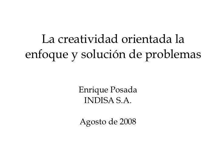 La creatividad orientada la enfoque y solución de problemas Enrique Posada INDISA S.A. Agosto de 2008