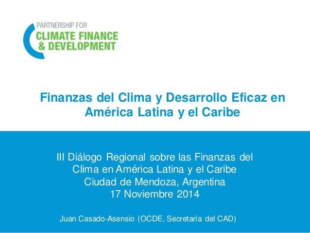 Finanzas del Clima y Desarrollo Eficaz en América Latina y el Caribe  Juan Casado-Asensio (OCDE, Secretaría del CAD)  III ...