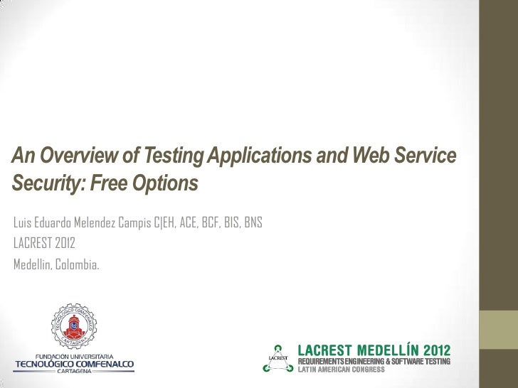 An Overview of Testing Applications and Web ServiceSecurity: Free OptionsLuis Eduardo Melendez Campis C|EH, ACE, BCF, BIS,...