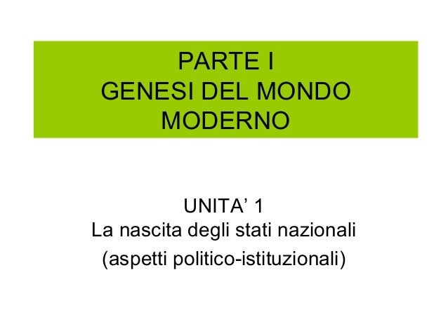 PARTE I GENESI DEL MONDO MODERNO UNITA' 1 La nascita degli stati nazionali (aspetti politico-istituzionali)