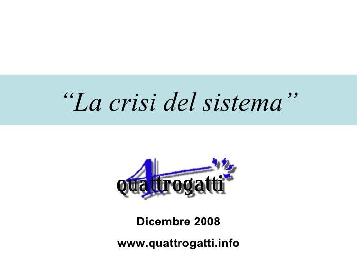 """"""" La crisi del sistema"""" Dicembre 2008 www.quattrogatti.info"""