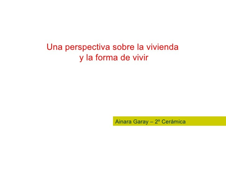 Una perspectiva sobre la vivienda  y la forma de vivir Ainara Garay – 2º Cerámica