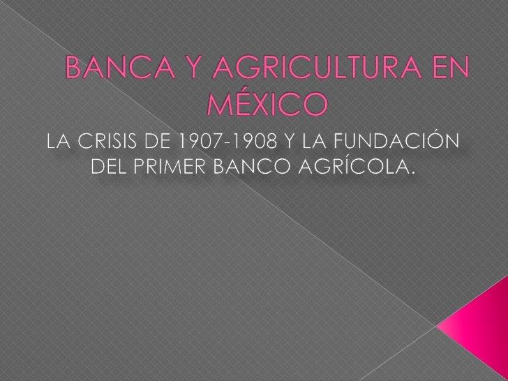    El Estado mexicano impulsa un proyecto    de modernización agrícola a través de    la creación del primer banco agríco...