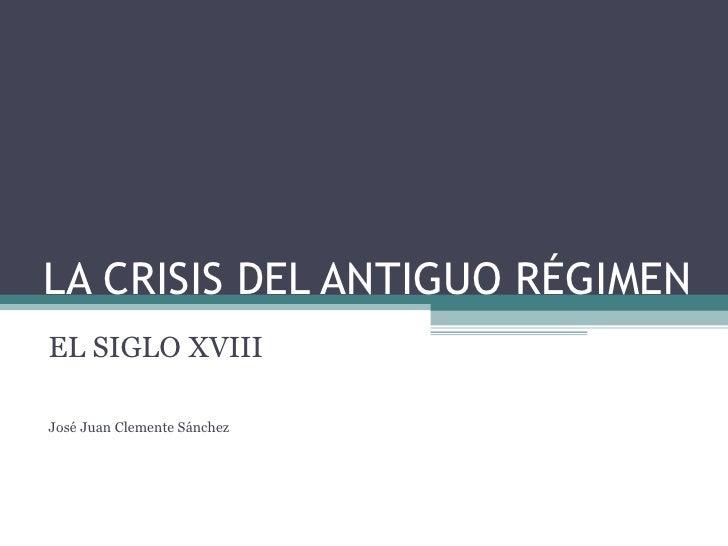 LA CRISIS DEL ANTIGUO RÉGIMEN EL SIGLO XVIII José Juan Clemente Sánchez