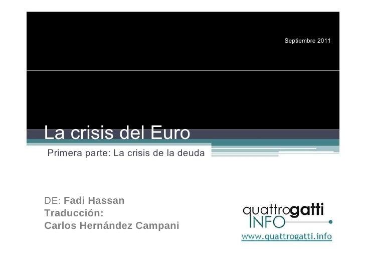 Septiembre 2011 La crisis del Euro Primera parte: La crisis de la deuda DE:  Fadi Hassan Traducción: Carlos Hernández Camp...