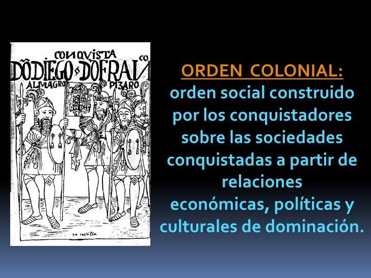 ORDEN COLONIAL: orden social construido  por los conquistadores   sobre las sociedades conquistadas a partir de        rel...