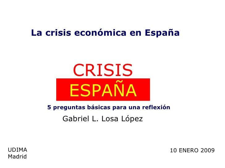 CRISIS  ESPAÑA UDIMA Madrid 10 ENERO 2009 La crisis económica en España 5 preguntas básicas para una reflexión Gabriel L. ...