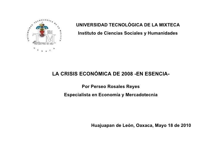 UNIVERSIDAD TECNOLÓGICA DE LA MIXTECA Instituto de Ciencias Sociales y Humanidades LA CRISIS ECONÓMICA DE 2008 -EN ESENCIA...