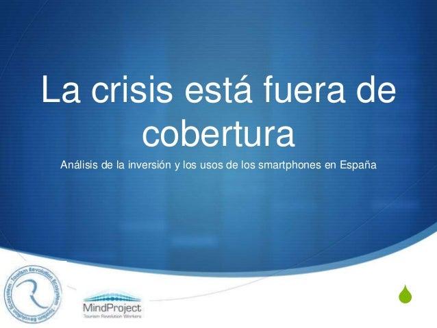 S La crisis está fuera de cobertura Análisis de la inversión y los usos de los smartphones en España