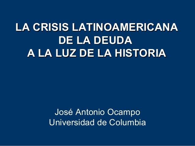 LA CRISIS LATINOAMERICANALA CRISIS LATINOAMERICANA DE LA DEUDADE LA DEUDA A LA LUZ DE LA HISTORIAA LA LUZ DE LA HISTORIA J...