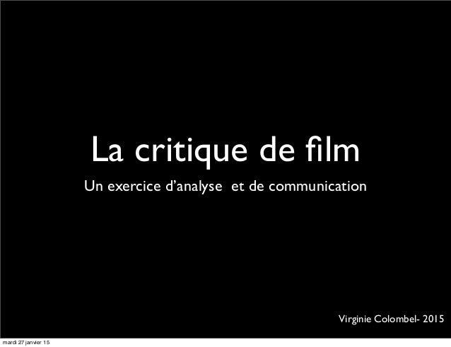 La critique de film Un exercice d'analyse et de communication Virginie Colombel- 2015 mardi 27 janvier 15