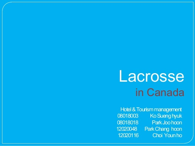 Lacrosse        in Canada  Hotel & Tourism management08018003        Ko Sueng hyuk08018018         Park Joo hoon12020048 P...