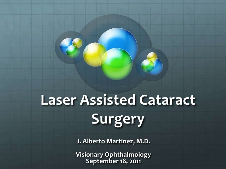 Laser Assisted Cataract Surgery<br />J. Alberto Martinez, M.D.<br />Visionary Ophthalmology <br />September 18, 2011<br />
