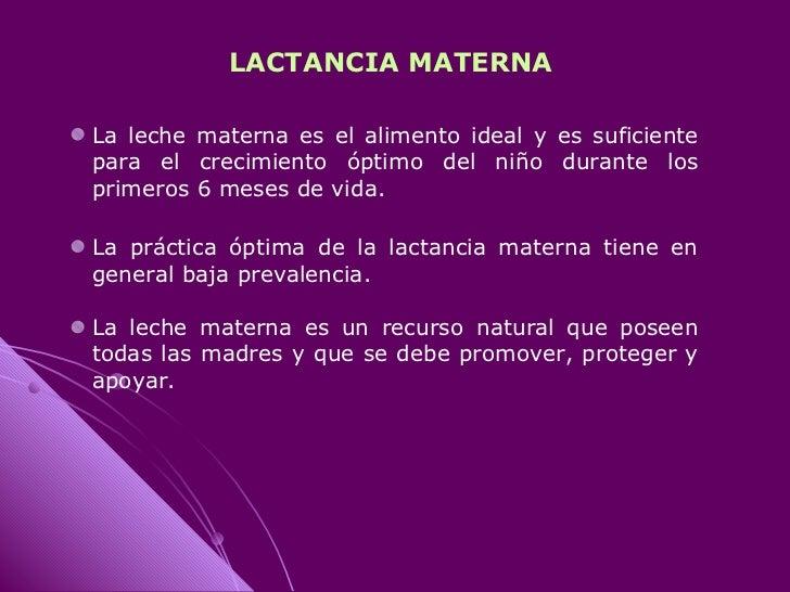 LACTANCIA MATERNA  La leche materna es el alimento ideal y es suficiente para el crecimiento óptimo del niño durante los p...