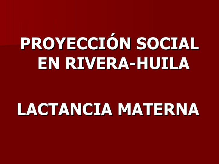 <ul><li>PROYECCIÓN SOCIAL EN RIVERA-HUILA </li></ul><ul><li>LACTANCIA MATERNA   </li></ul>