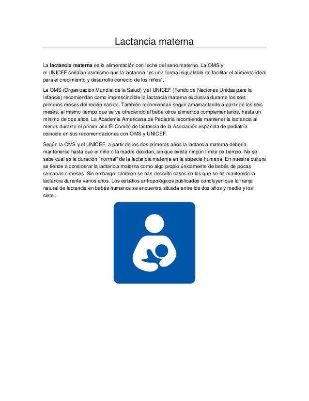 Lactancia maternaLa lactancia materna es la alimentación con leche del seno materno. La OMS yel UNICEF señalan asimismo qu...