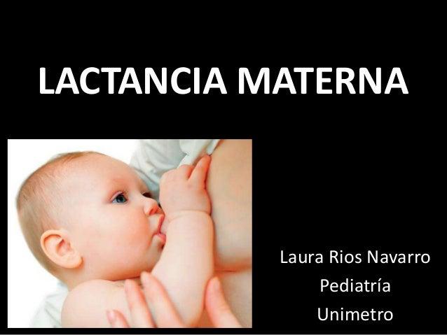 LACTANCIA MATERNA Laura Rios Navarro Pediatría Unimetro