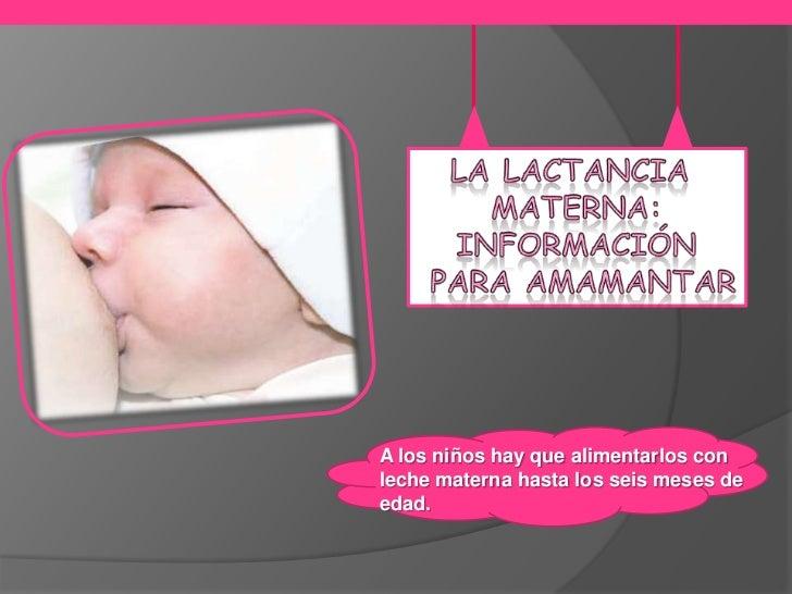 A los niños hay que alimentarlos conleche materna hasta los seis meses deedad.
