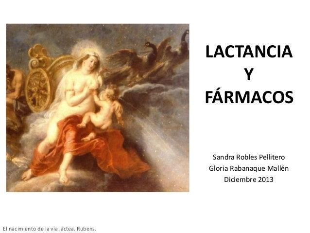 LACTANCIA Y FÁRMACOS Sandra Robles Pellitero Gloria Rabanaque Mallén Diciembre 2013  El nacimiento de la vía láctea. Ruben...