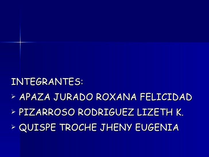 <ul><li>INTEGRANTES: </li></ul><ul><li>APAZA JURADO ROXANA FELICIDAD </li></ul><ul><li>PIZARROSO RODRIGUEZ LIZETH K. </li>...