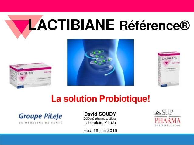 David SOUDY Délégué pharmaceutique Laboratoire PiLeJe jeudi 16 juin 2016 LACTIBIANE Référence® La solution Probiotique!
