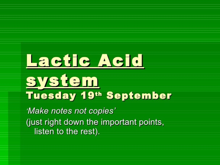 Lactic Acid system Tuesday 19 th  September ' Make notes not copies'  (just right down the important points, listen to the...