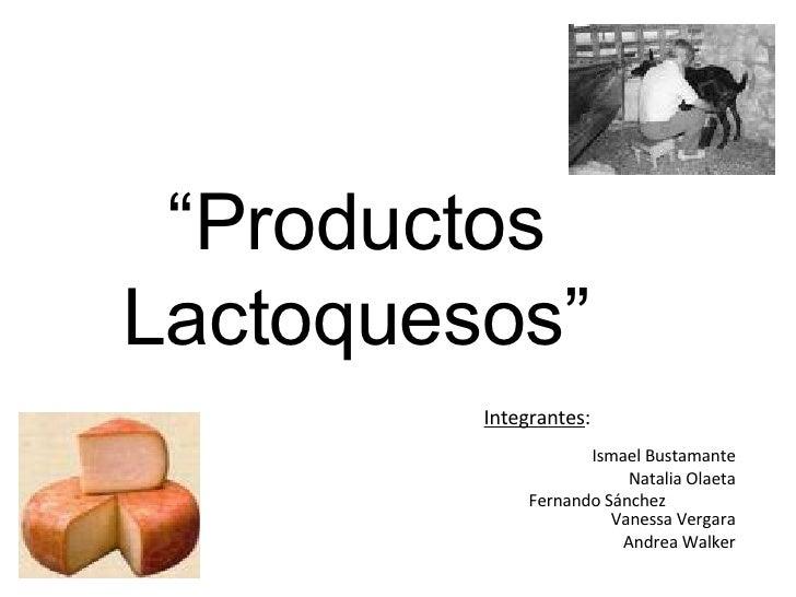 """"""" Productos Lactoquesos"""" Integrantes :      Ismael Bustamante   Natalia Olaeta   Fernando Sánchez    Vanessa Vergara   And..."""
