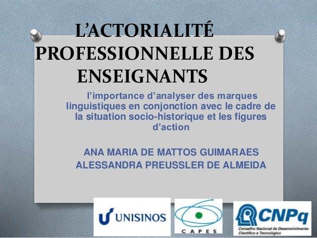 L'ACTORIALITÉ  PROFESSIONNELLE DES  ENSEIGNANTS  l'importance d'analyser des marques  linguistiques en conjonction avec le...