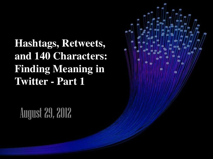 Hashtags, Retweets,and 140 Characters:Finding Meaning inTwitter - Part 1 August 29, 2012