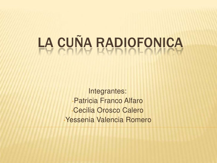 LA CUÑA RADIOFONICA            Integrantes:      •Patricia Franco Alfaro     •Cecilia Orosco Calero   •Yessenia Valencia R...