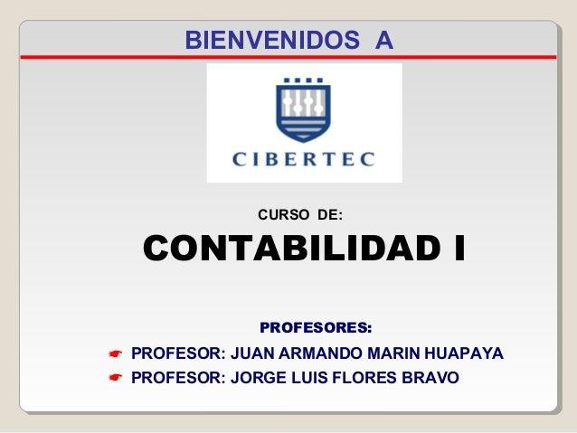 BIENVENIDOS A  CURSO DE:  CONTABILIDAD I PROFESORES:   PROFESOR: JUAN ARMANDO MARIN HUAPAYA  PROFESOR: JORGE LUIS FLORES...