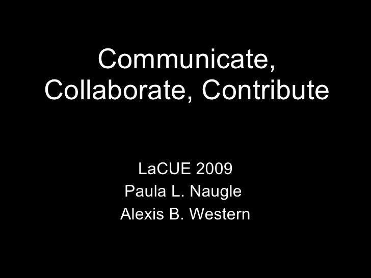 Communicate, Collaborate, Contribute LaCUE 2009 Paula L. Naugle  Alexis B. Western