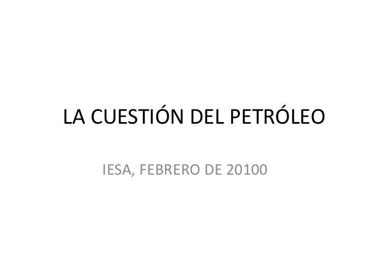LA CUESTIÓN DEL PETRÓLEO<br />IESA, FEBRERO DE 20100<br />