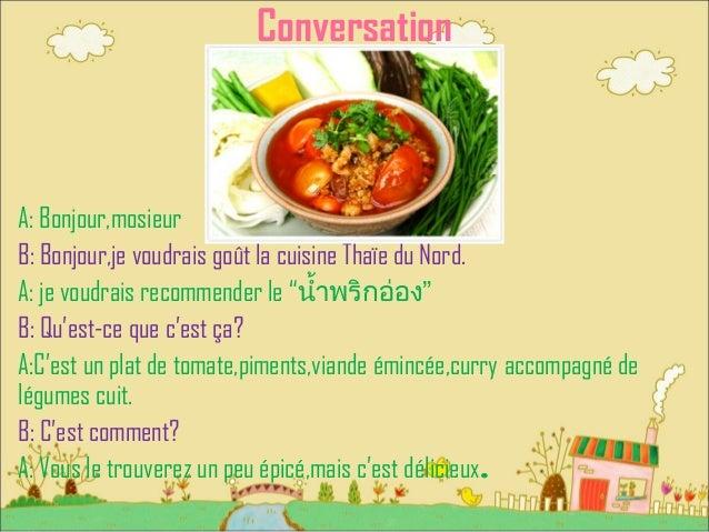 """Conversation A: Bonjour,mosieur B: Bonjour,je voudrais goût la cuisine Thaïe du Nord. A: je voudrais recommender le """"น้ำ้ำ..."""