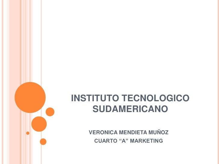"""INSTITUTO TECNOLOGICO SUDAMERICANO<br />VERONICA MENDIETA MUÑOZ<br />CUARTO """"A"""" MARKETING<br />"""