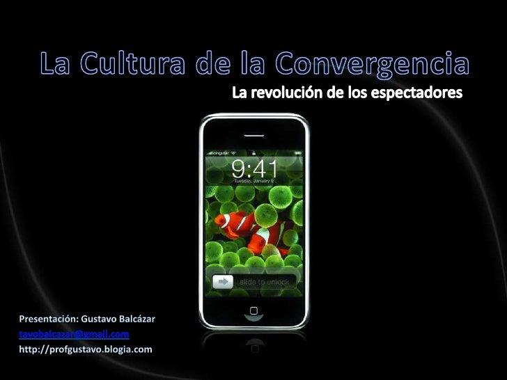 La Cultura de laConvergencia<br />La revolución de losespectadores<br />Presentación: Gustavo Balcázar<br />tavobalcazar@g...
