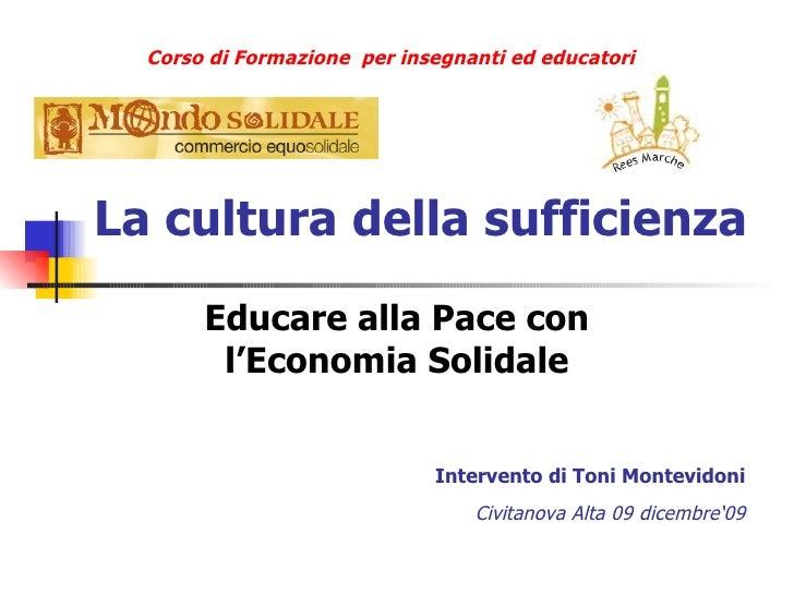 La cultura della sufficienza Educare alla Pace con l'Economia Solidale Intervento di Toni Montevidoni Civitanova Alta 09 d...