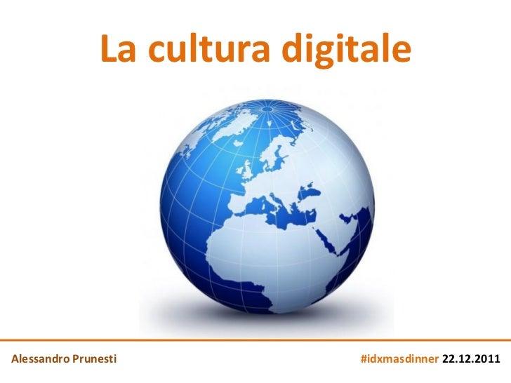 La cultura digitaleAlessandro Prunesti           #idxmasdinner 22.12.2011