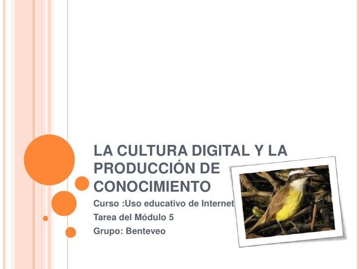 LA CULTURA DIGITAL Y LAPRODUCCIÓN DECONOCIMIENTOCurso :Uso educativo de InternetTarea del Módulo 5Grupo: Benteveo