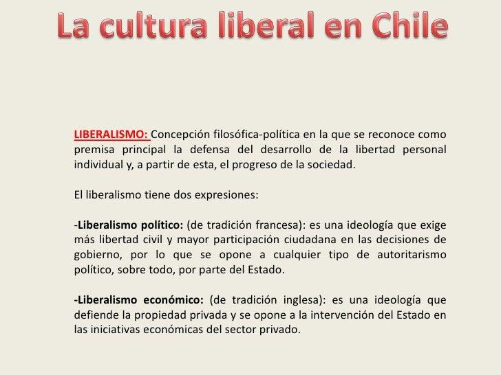 La cultura liberal en Chile<br />LIBERALISMO: Concepción filosófica-política en la que se reconoce como premisa principal ...